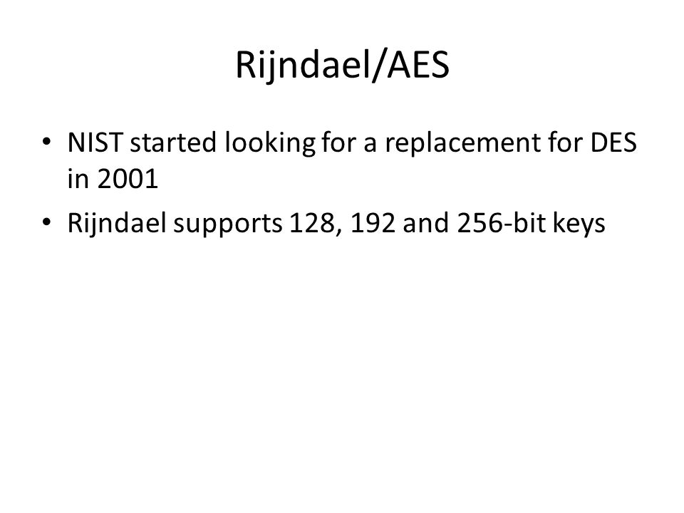 Rijndael/AES NIST started looking for a replacement for DES in 2001 Rijndael supports 128, 192 and 256-bit keys