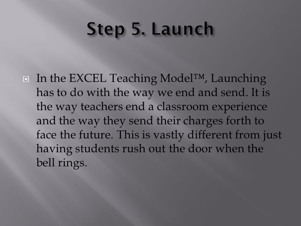  In the EXCEL Teaching Model™, Launching has to do with the way we end and send. It is the way teachers end a classroom experience and the way they s