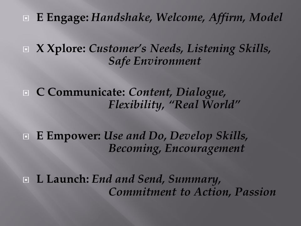  E Engage: Handshake, Welcome, Affirm, Model  X Xplore: Customer's Needs, Listening Skills, Safe Environment  C Communicate: Content, Dialogue, Fle