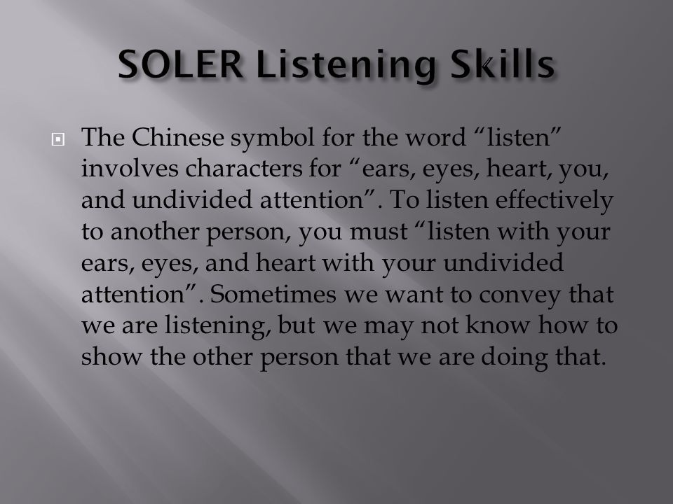 " The Chinese symbol for the word ""listen"" involves characters for ""ears, eyes, heart, you, and undivided attention"". To listen effectively to another"