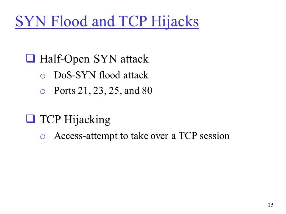 SYN Flood and TCP Hijacks  Half-Open SYN attack o DoS-SYN flood attack o Ports 21, 23, 25, and 80  TCP Hijacking o Access-attempt to take over a TCP
