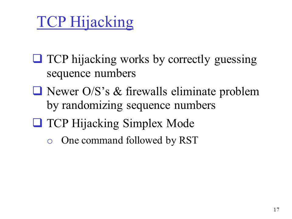 TCP Hijacking  TCP hijacking works by correctly guessing sequence numbers  Newer O/S's & firewalls eliminate problem by randomizing sequence numbers