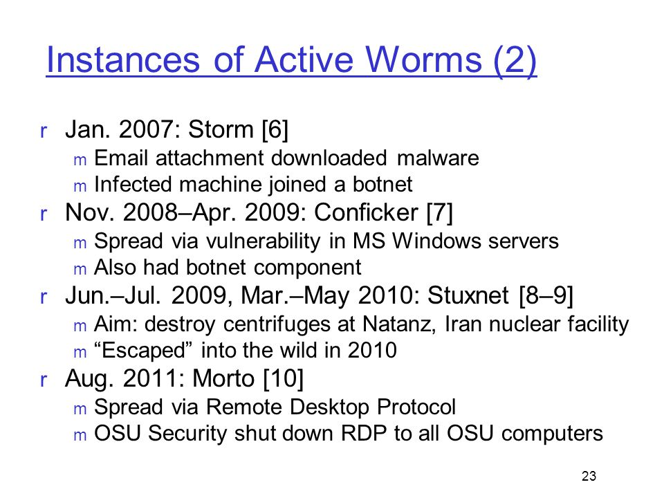 Instances of Active Worms (2)  Jan. 2007: Storm [6]  Email attachment downloaded malware  Infected machine joined a botnet  Nov. 2008–Apr. 2009: C