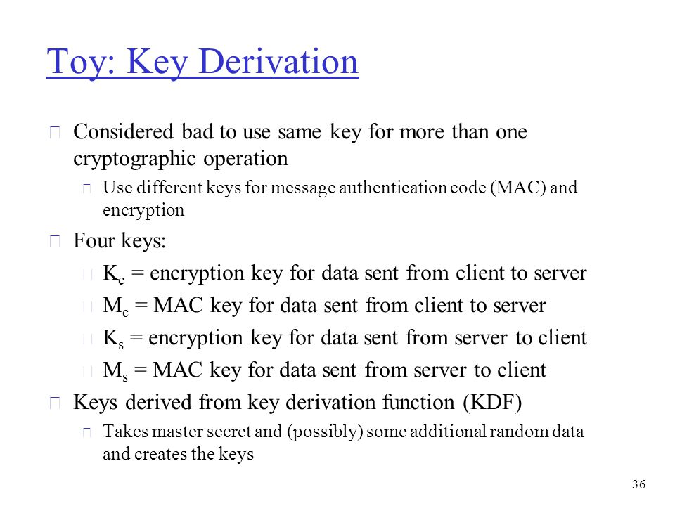 Toy: Key Derivation r Considered bad to use same key for more than one cryptographic operation m Use different keys for message authentication code (M