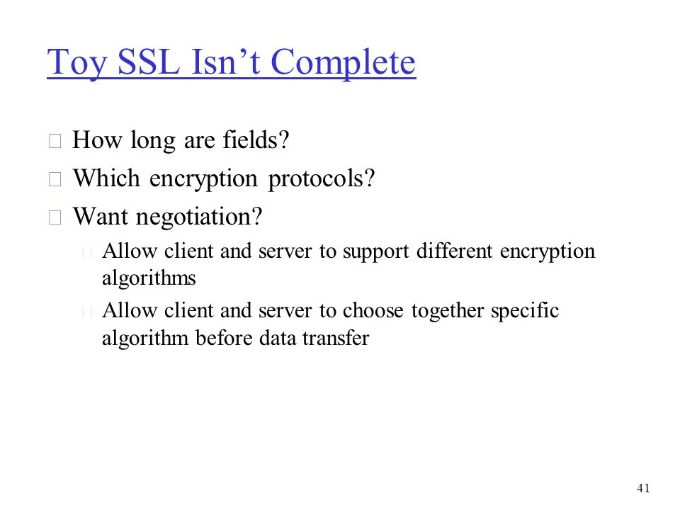Toy SSL Isn't Complete r How long are fields? r Which encryption protocols? r Want negotiation? m Allow client and server to support different encrypt