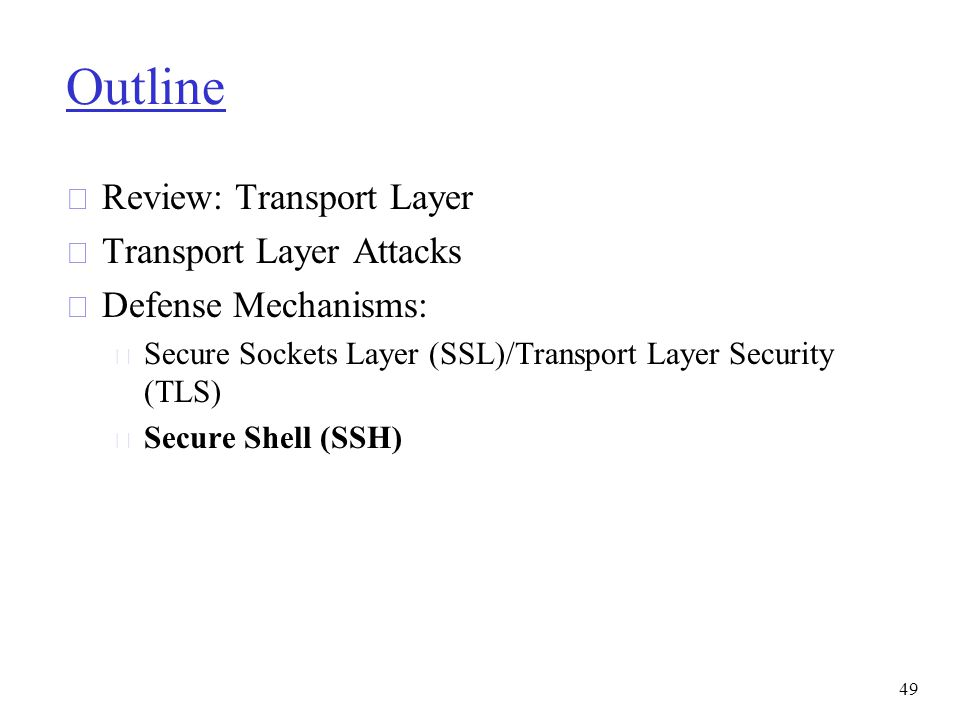 Outline r Review: Transport Layer r Transport Layer Attacks r Defense Mechanisms: m Secure Sockets Layer (SSL)/Transport Layer Security (TLS) m Secure