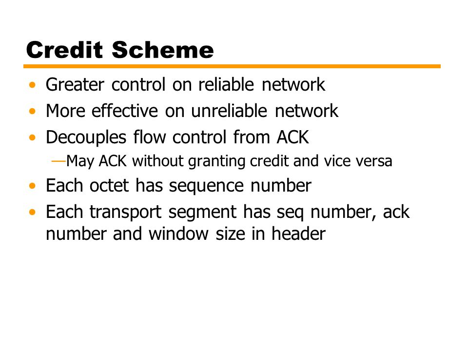 Credit Scheme Greater control on reliable network More effective on unreliable network Decouples flow control from ACK —May ACK without granting credi