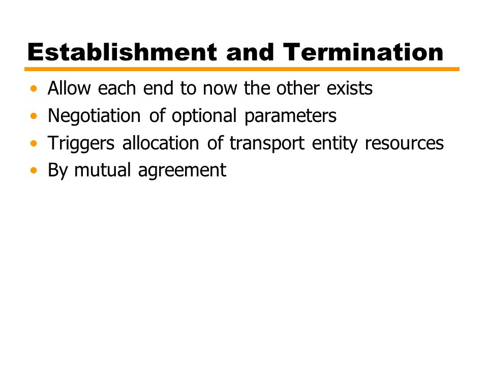 Establishment and Termination Allow each end to now the other exists Negotiation of optional parameters Triggers allocation of transport entity resour