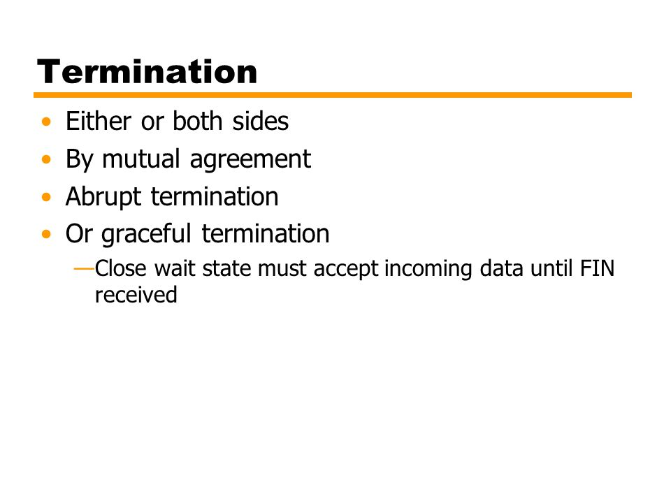 Termination Either or both sides By mutual agreement Abrupt termination Or graceful termination —Close wait state must accept incoming data until FIN