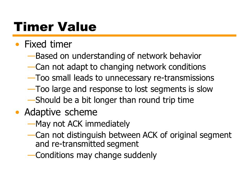 Timer Value Fixed timer —Based on understanding of network behavior —Can not adapt to changing network conditions —Too small leads to unnecessary re-t