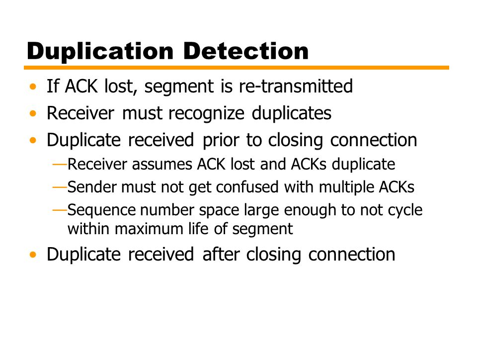 Duplication Detection If ACK lost, segment is re-transmitted Receiver must recognize duplicates Duplicate received prior to closing connection —Receiv