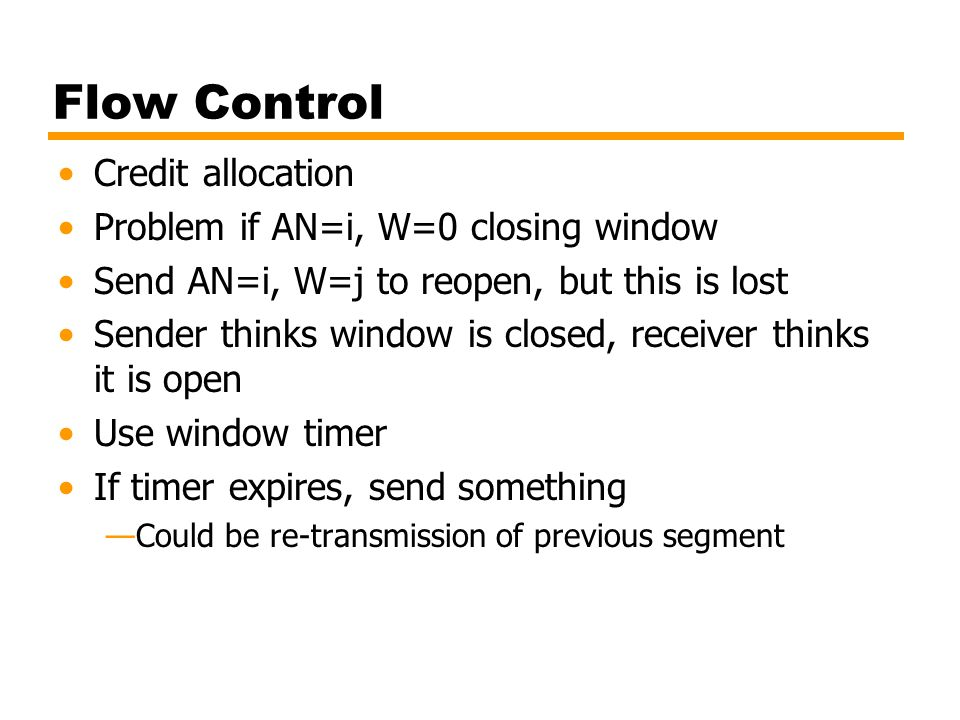 Flow Control Credit allocation Problem if AN=i, W=0 closing window Send AN=i, W=j to reopen, but this is lost Sender thinks window is closed, receiver