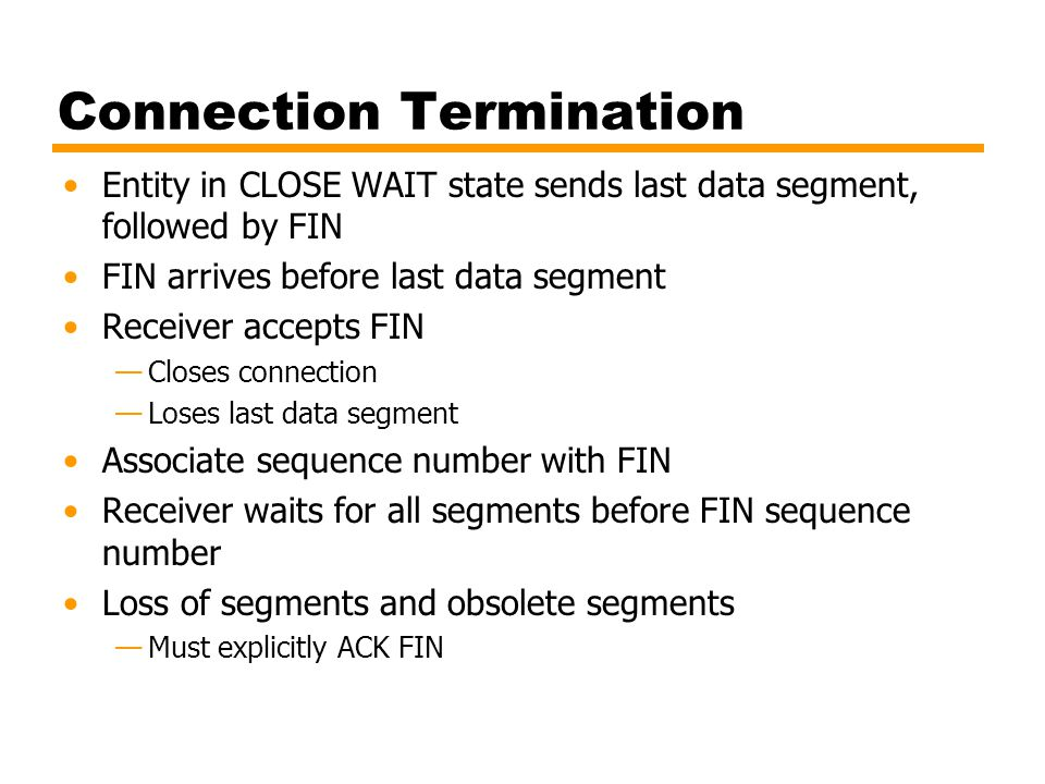 Connection Termination Entity in CLOSE WAIT state sends last data segment, followed by FIN FIN arrives before last data segment Receiver accepts FIN —