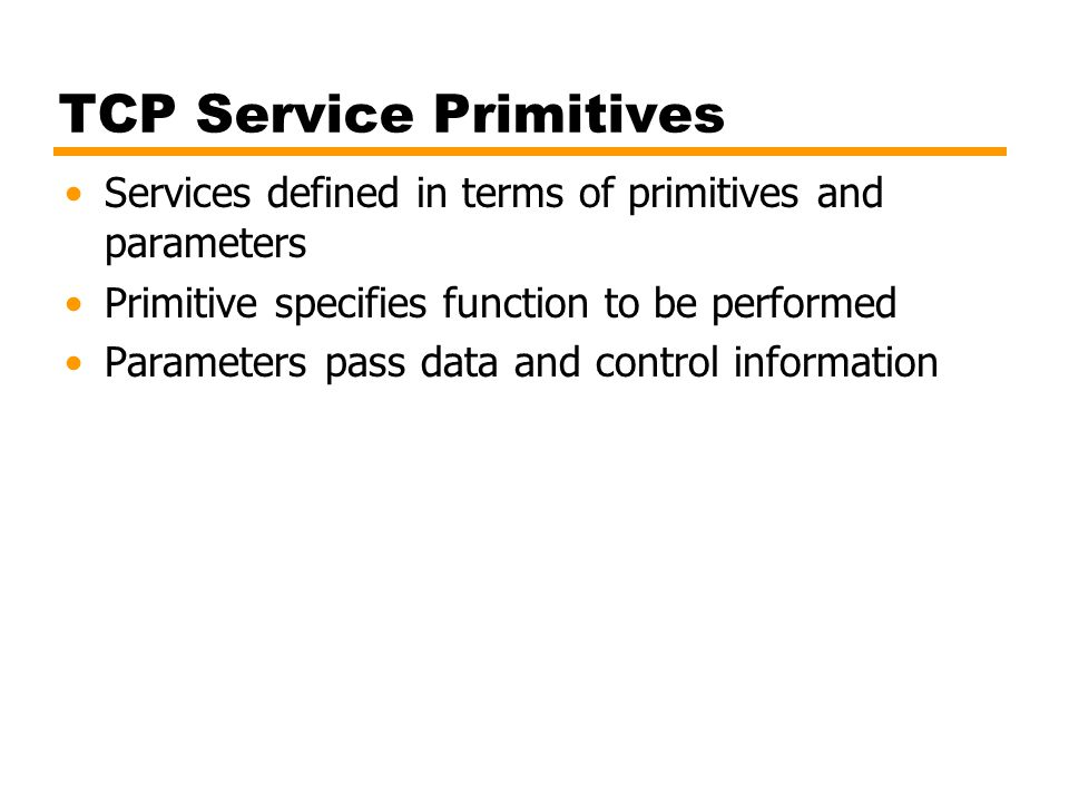 TCP Service Primitives Services defined in terms of primitives and parameters Primitive specifies function to be performed Parameters pass data and co