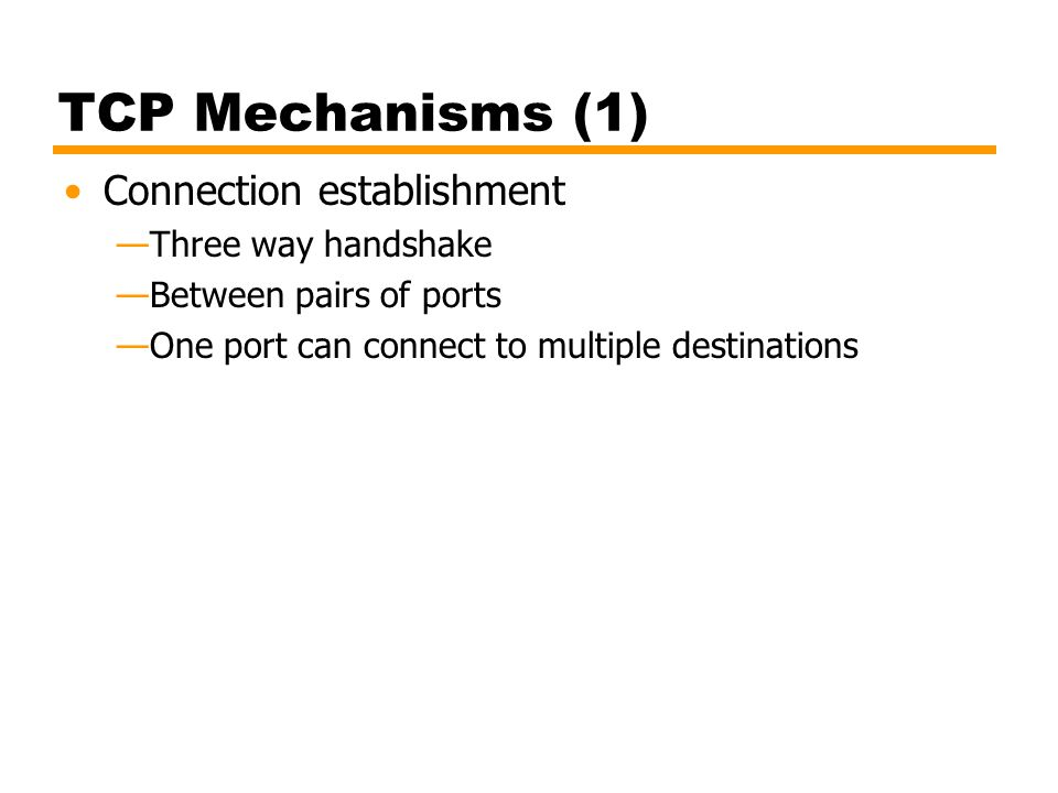 TCP Mechanisms (1) Connection establishment —Three way handshake —Between pairs of ports —One port can connect to multiple destinations
