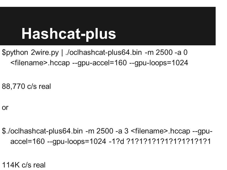Hashcat-plus $python 2wire.py |./oclhashcat-plus64.bin -m 2500 -a 0.hccap --gpu-accel=160 --gpu-loops=1024 88,770 c/s real or $./oclhashcat-plus64.bin -m 2500 -a 3.hccap --gpu- accel=160 --gpu-loops=1024 -1?d ?1?1?1?1?1?1?1?1?1?1 114K c/s real