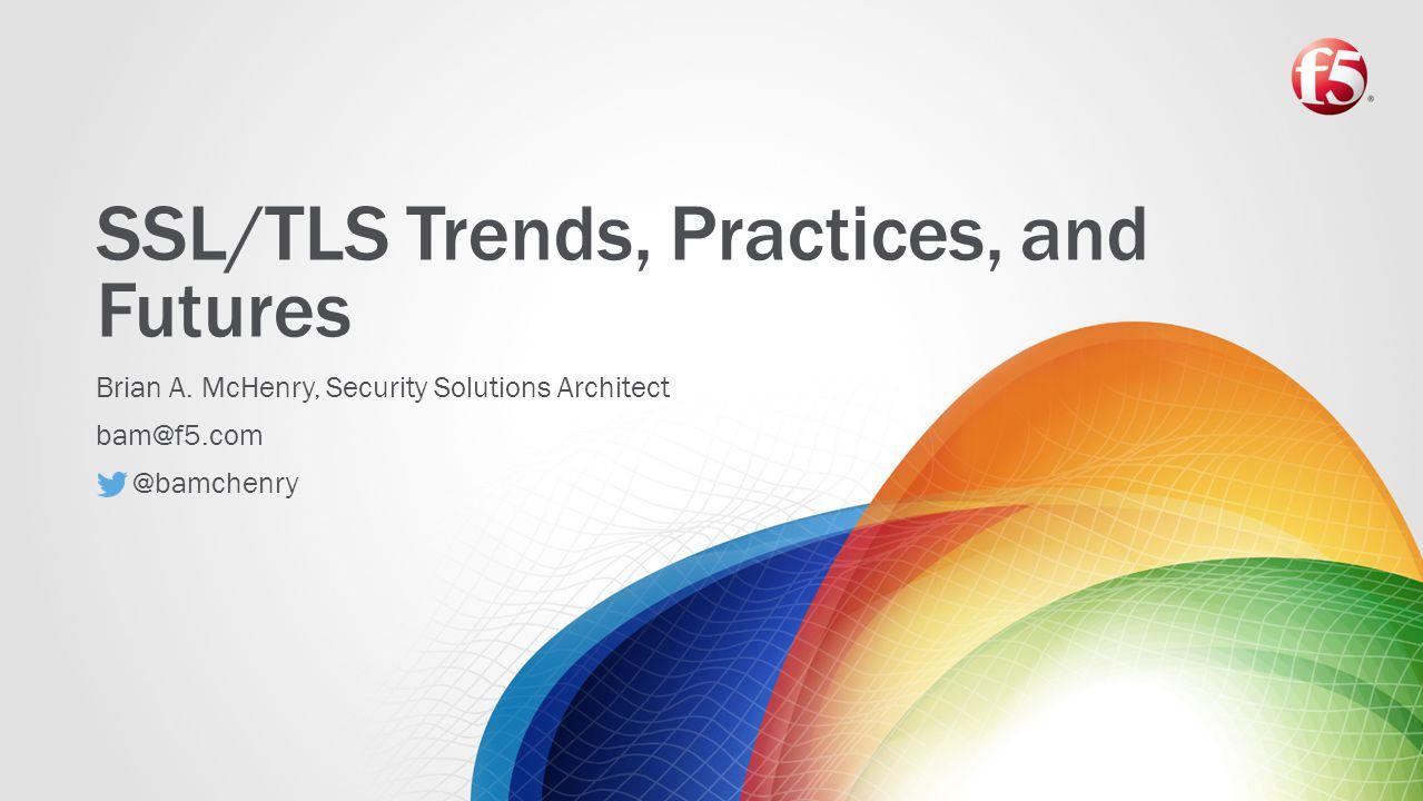 SSL/TLS Trends, Practices, and Futures Brian A.
