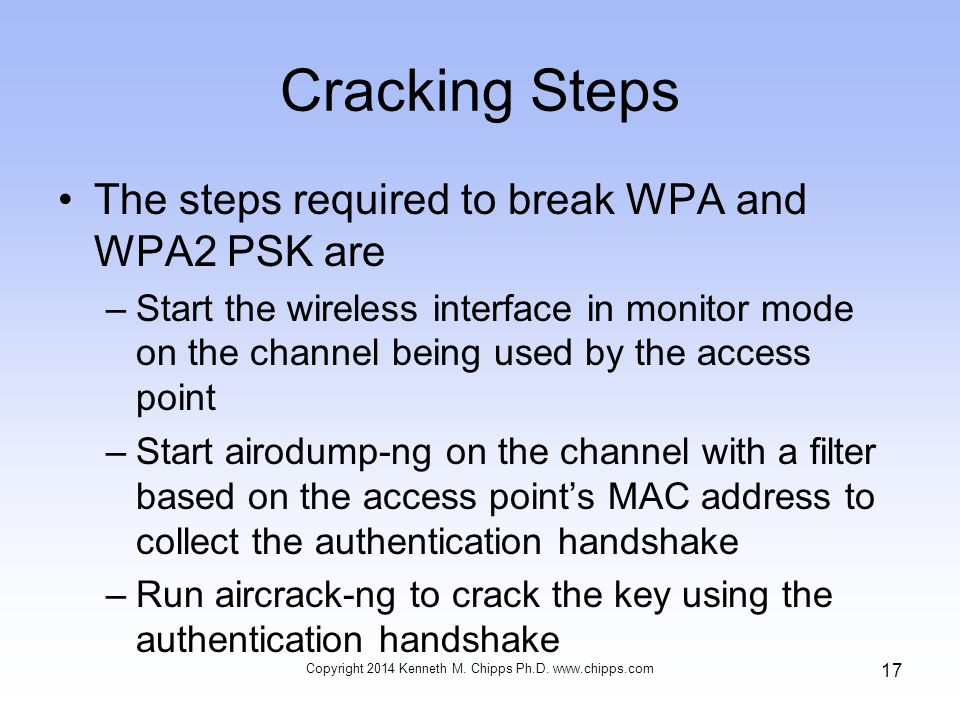 Cracking Steps The steps required to break WPA and WPA2 PSK are –Start the wireless interface in monitor mode on the channel being used by the access point –Start airodump-ng on the channel with a filter based on the access point's MAC address to collect the authentication handshake –Run aircrack-ng to crack the key using the authentication handshake Copyright 2014 Kenneth M.