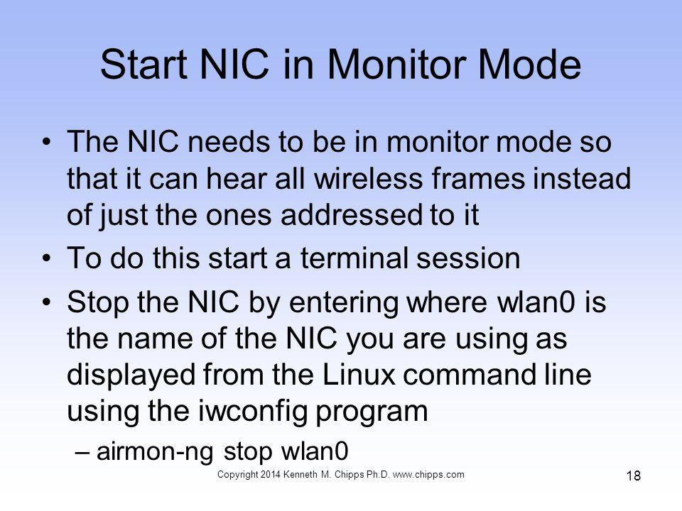 Start NIC in Monitor Mode The NIC needs to be in monitor mode so that it can hear all wireless frames instead of just the ones addressed to it To do this start a terminal session Stop the NIC by entering where wlan0 is the name of the NIC you are using as displayed from the Linux command line using the iwconfig program –airmon-ng stop wlan0 Copyright 2014 Kenneth M.