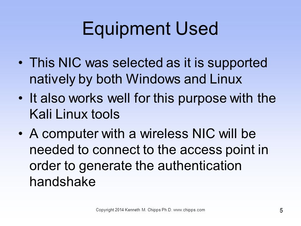 Equipment Used This NIC was selected as it is supported natively by both Windows and Linux It also works well for this purpose with the Kali Linux tools A computer with a wireless NIC will be needed to connect to the access point in order to generate the authentication handshake Copyright 2014 Kenneth M.