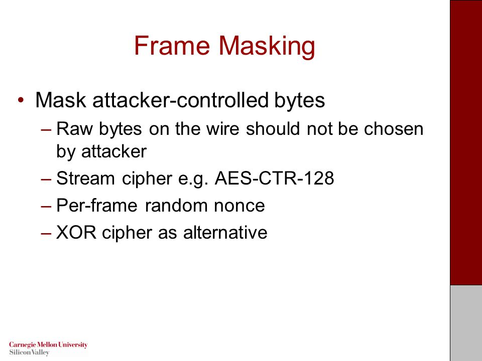 Frame Masking Mask attacker-controlled bytes –Raw bytes on the wire should not be chosen by attacker –Stream cipher e.g.