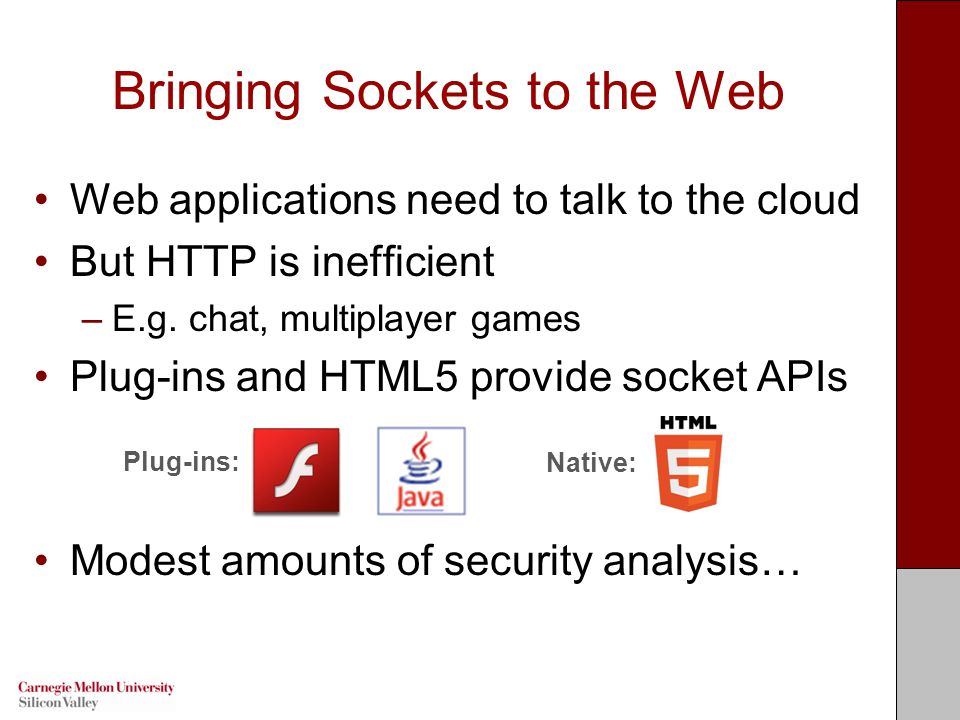 Bringing Sockets to the Web Web applications need to talk to the cloud But HTTP is inefficient –E.g.