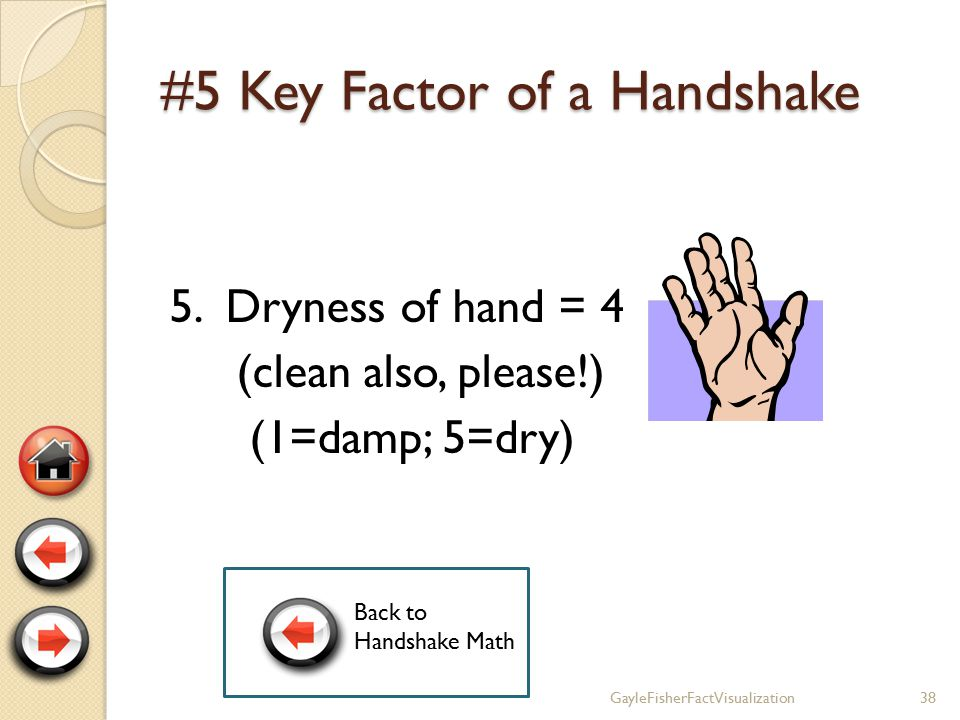 #4 Key Factor of a Handshake 4. Completeness of Grip = 5 (1=very incomplete; 5=full) 37GayleFisherFactVisualization Back to Handshake Math