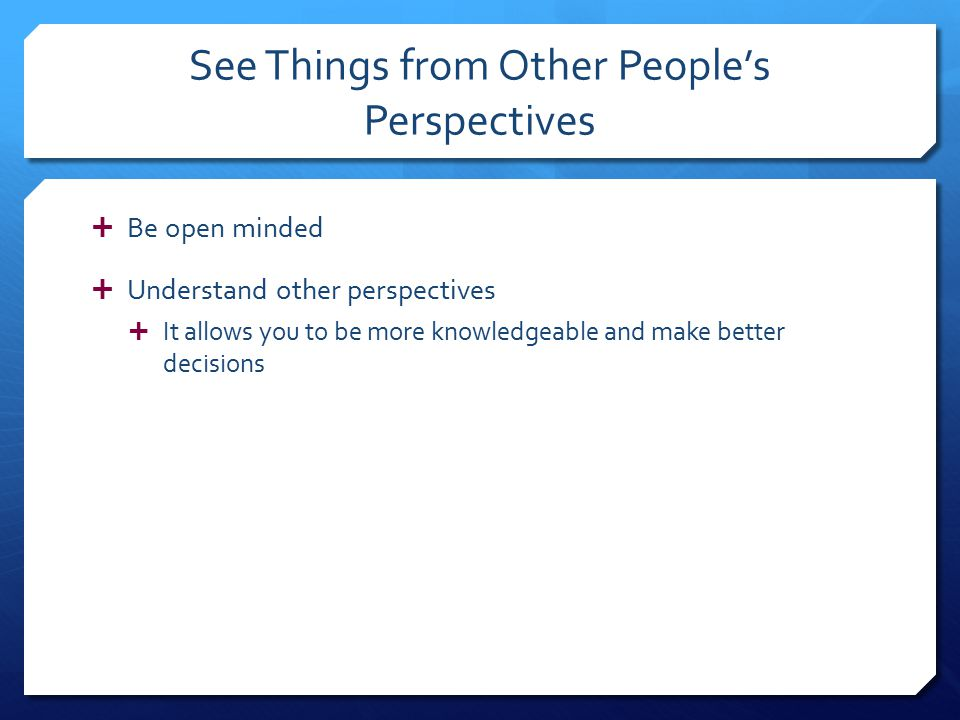See Things from Other People's Perspectives  Be open minded  Understand other perspectives  It allows you to be more knowledgeable and make better decisions