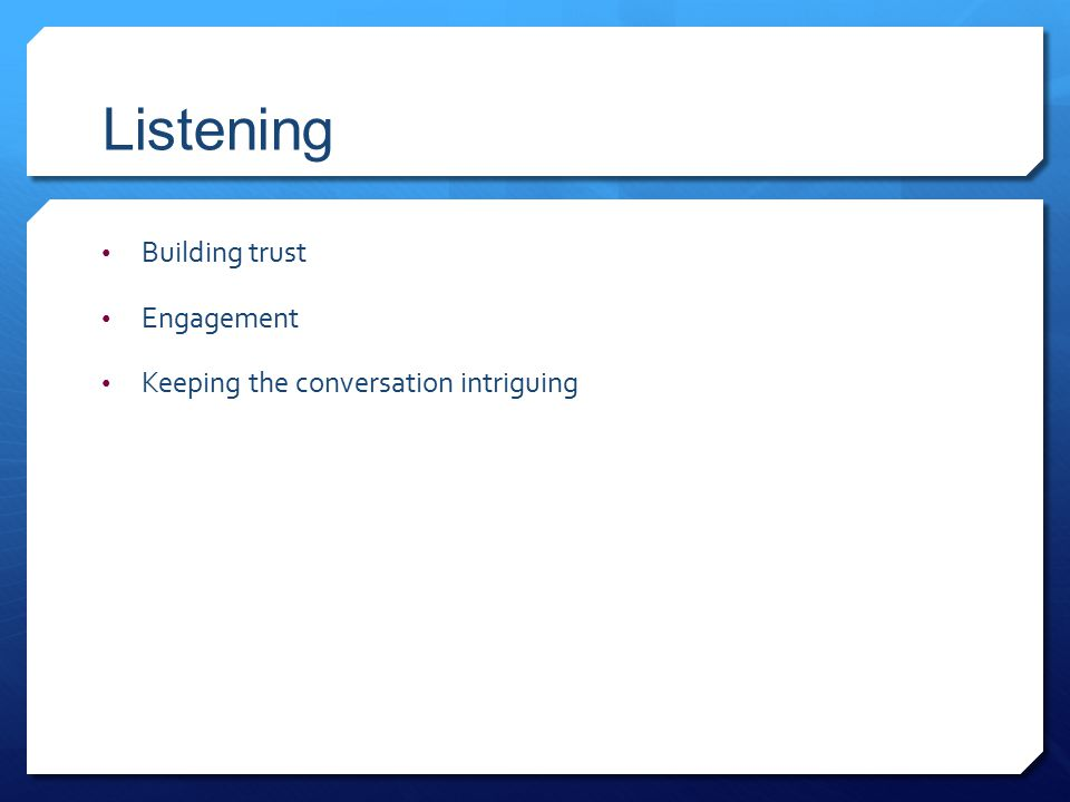 Listening Building trust Engagement Keeping the conversation intriguing