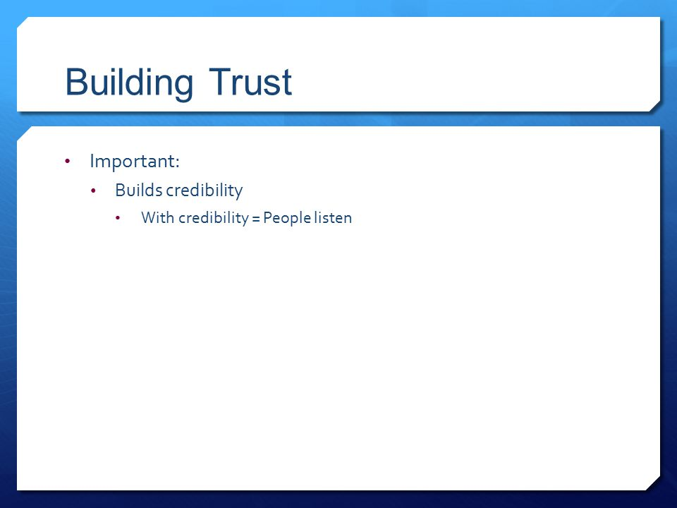 Building Trust Important: Builds credibility With credibility = People listen