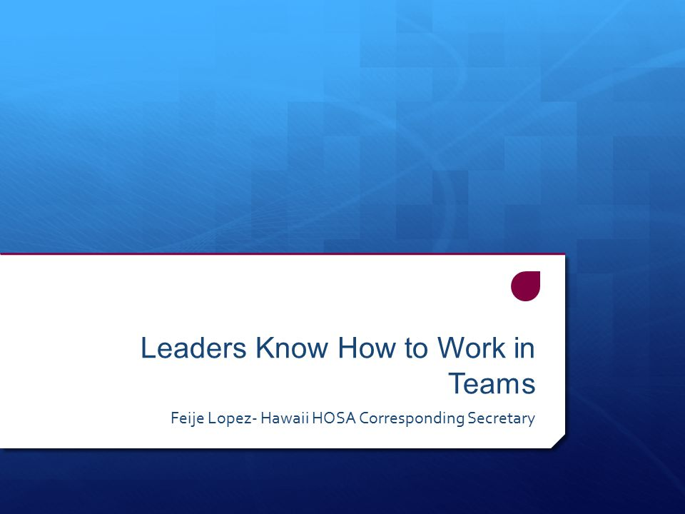 Leaders Know How to Work in Teams Feije Lopez- Hawaii HOSA Corresponding Secretary
