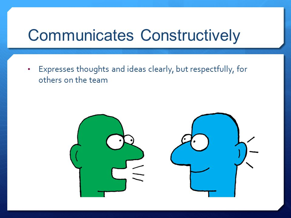 Communicates Constructively Expresses thoughts and ideas clearly, but respectfully, for others on the team