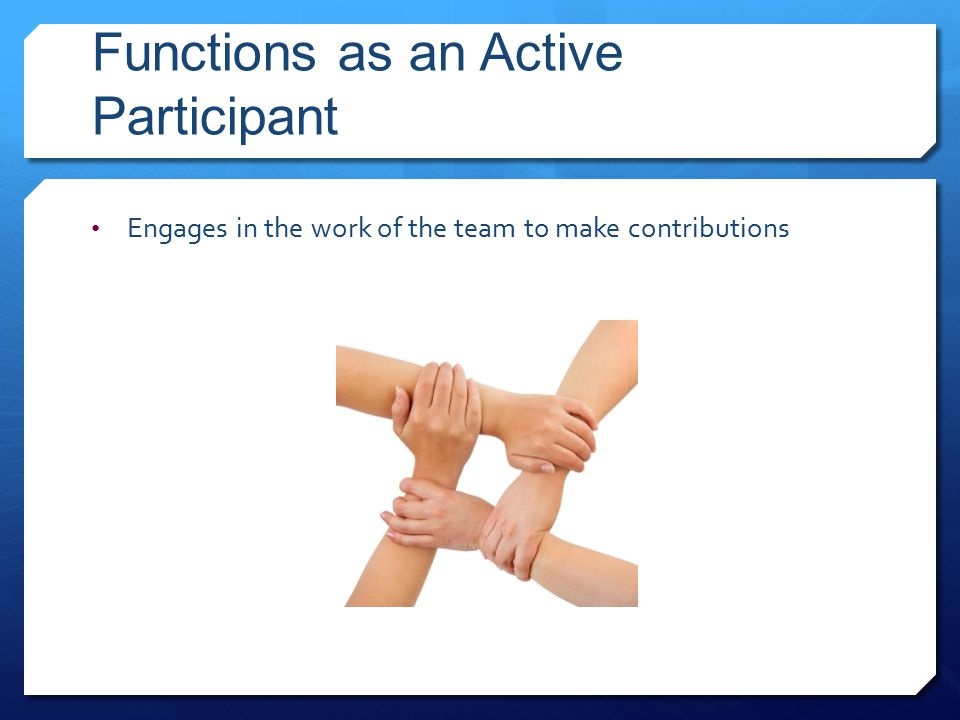 Functions as an Active Participant Engages in the work of the team to make contributions
