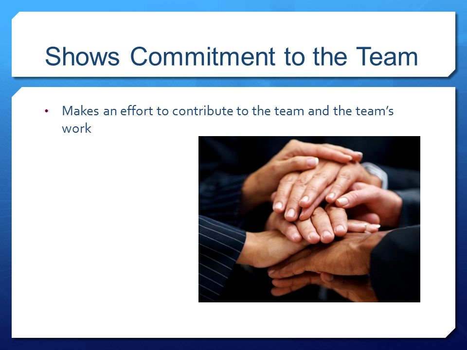 Shows Commitment to the Team Makes an effort to contribute to the team and the team's work