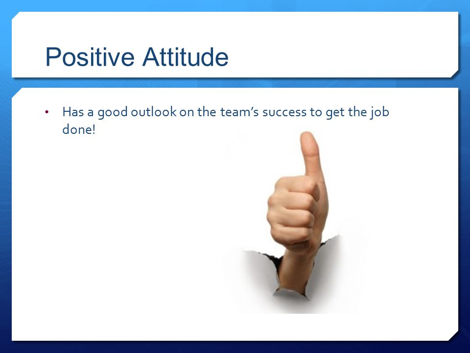 Positive Attitude Has a good outlook on the team's success to get the job done!
