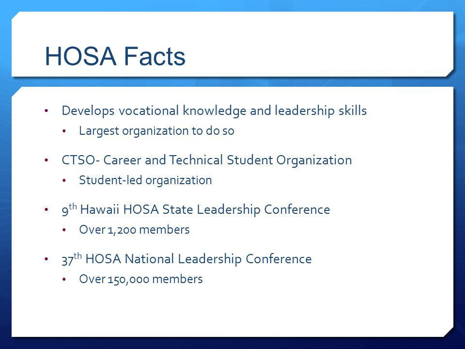 HOSA Facts Develops vocational knowledge and leadership skills Largest organization to do so CTSO- Career and Technical Student Organization Student-led organization 9 th Hawaii HOSA State Leadership Conference Over 1,200 members 37 th HOSA National Leadership Conference Over 150,000 members
