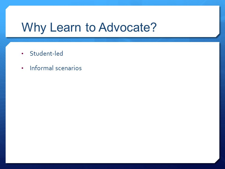 Why Learn to Advocate Student-led Informal scenarios