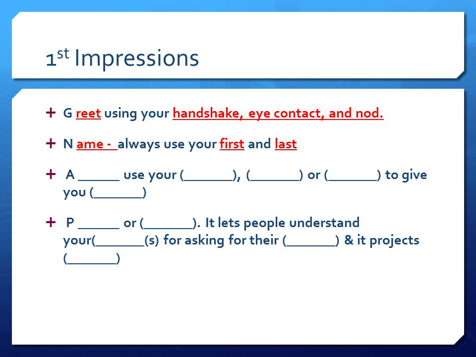1 st Impressions  G reet using your handshake, eye contact, and nod.