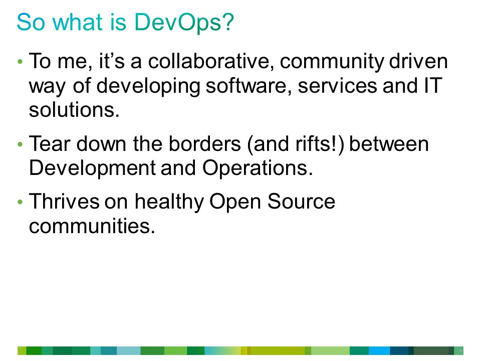 11 To me, it's a collaborative, community driven way of developing software, services and IT solutions.