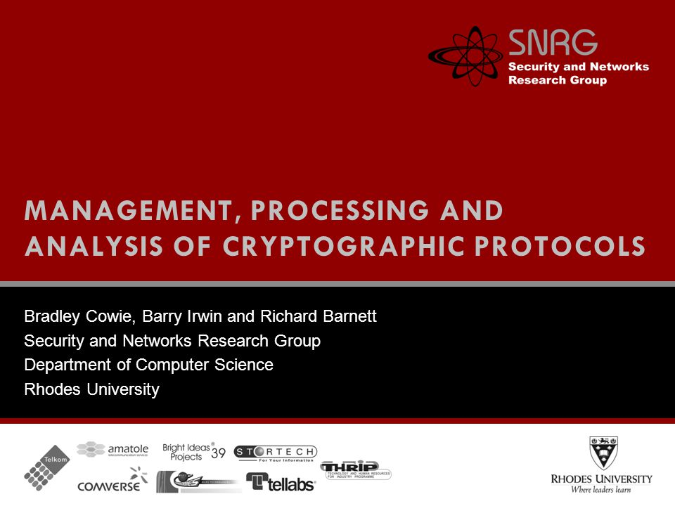 Bradley Cowie, Barry Irwin and Richard Barnett Security and Networks Research Group Department of Computer Science Rhodes University MANAGEMENT, PROCESSING AND ANALYSIS OF CRYPTOGRAPHIC PROTOCOLS