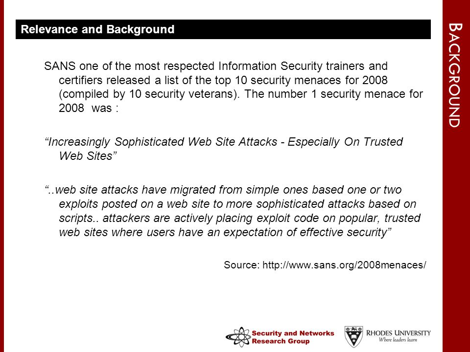 B ACKGROUND Relevance and Background SANS one of the most respected Information Security trainers and certifiers released a list of the top 10 security menaces for 2008 (compiled by 10 security veterans).