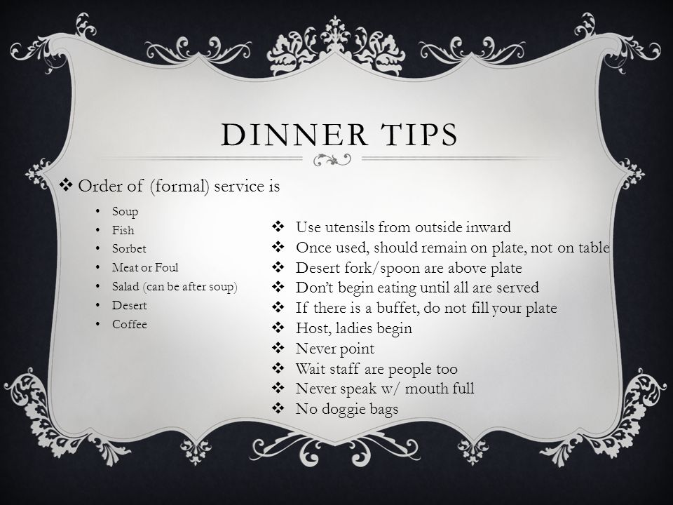  Order of (formal) service is Soup Fish Sorbet Meat or Foul Salad (can be after soup) Desert Coffee  Use utensils from outside inward  Once used, should remain on plate, not on table  Desert fork/spoon are above plate  Don't begin eating until all are served  If there is a buffet, do not fill your plate  Host, ladies begin  Never point  Wait staff are people too  Never speak w/ mouth full  No doggie bags DINNER TIPS