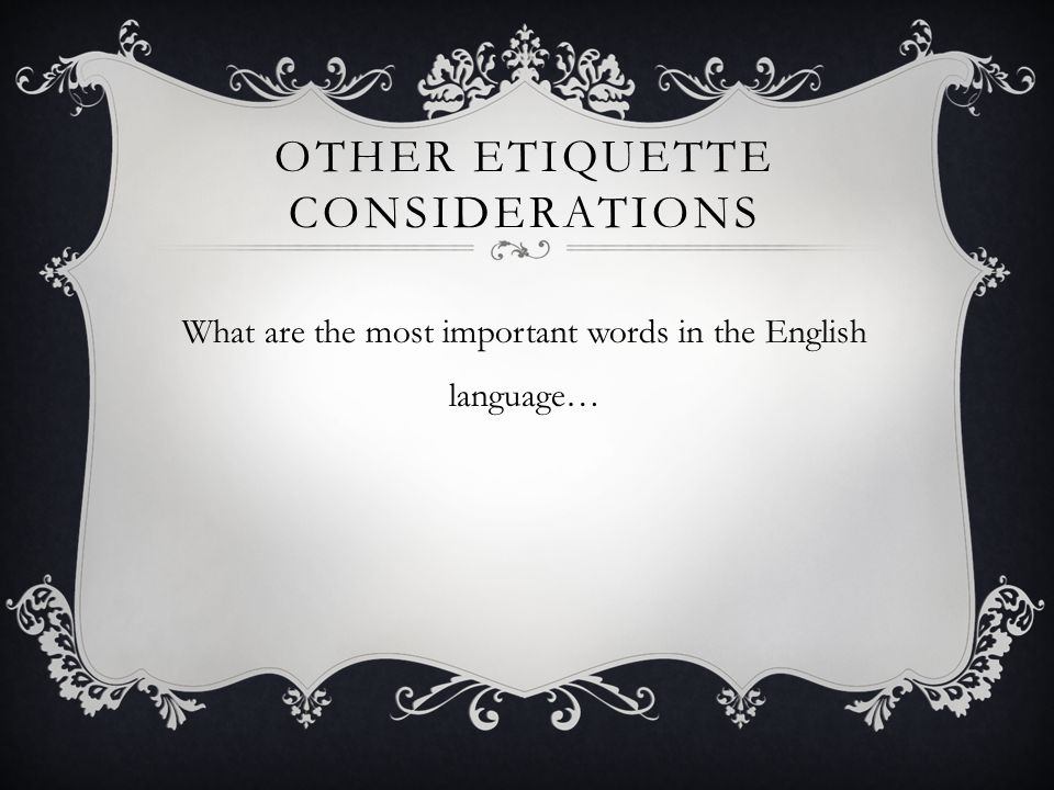 OTHER ETIQUETTE CONSIDERATIONS What are the most important words in the English language…