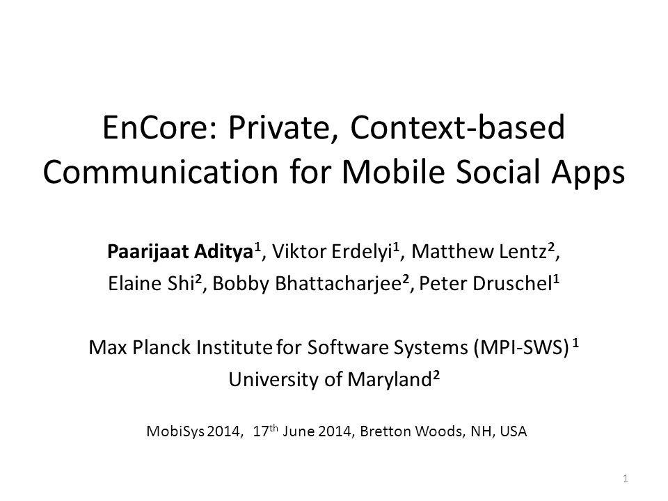 EnCore: Private, Context-based Communication for Mobile Social Apps Paarijaat Aditya 1, Viktor Erdelyi 1, Matthew Lentz 2, Elaine Shi 2, Bobby Bhattac