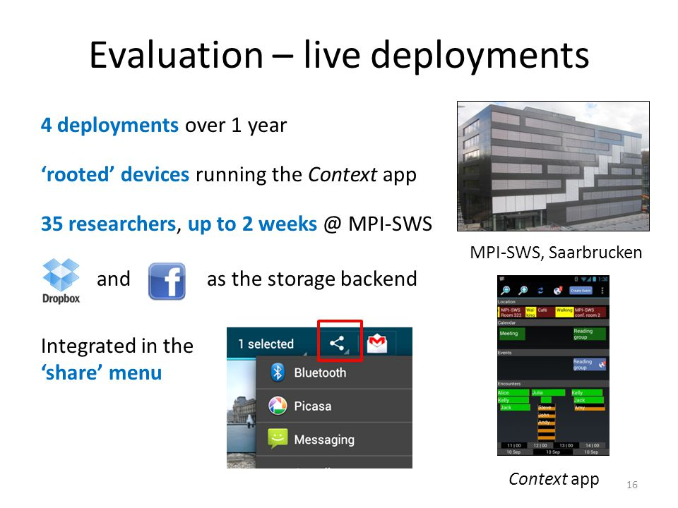 Evaluation – live deployments 4 deployments over 1 year 'rooted' devices running the Context app 35 researchers, up to 2 weeks @ MPI-SWS and as the storage backend Integrated in the 'share' menu 16 MPI-SWS, Saarbrucken Context app