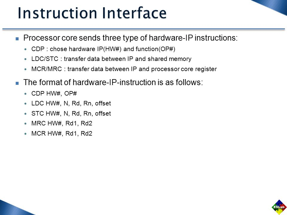 Processor core sends three type of hardware-IP instructions:  CDP : chose hardware IP(HW#) and function(OP#)  LDC/STC : transfer data between IP and shared memory  MCR/MRC : transfer data between IP and processor core register The format of hardware-IP-instruction is as follows:  CDP HW#, OP#  LDC HW#, N, Rd, Rn, offset  STC HW#, N, Rd, Rn, offset  MRC HW#, Rd1, Rd2  MCR HW#, Rd1, Rd2