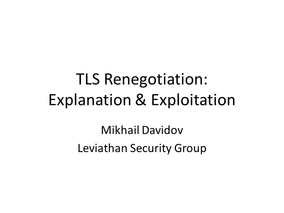 TLS Renegotiation: Explanation & Exploitation Mikhail Davidov Leviathan Security Group