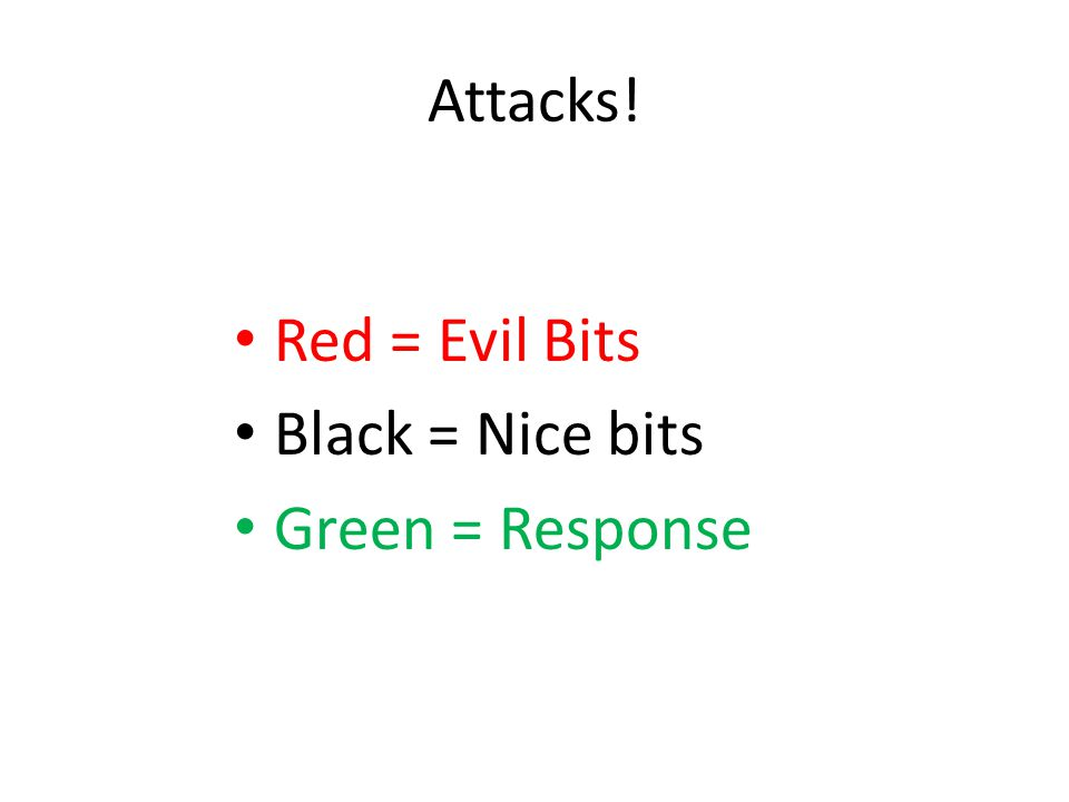 Attacks! Red = Evil Bits Black = Nice bits Green = Response