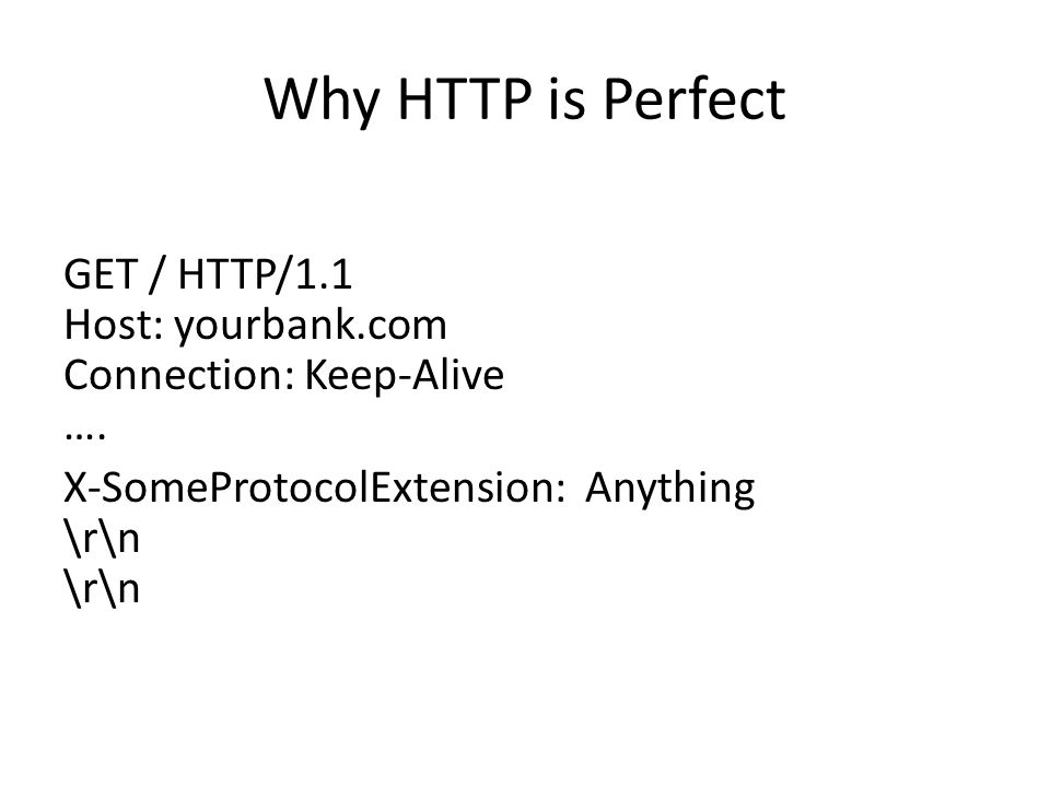 Why HTTP is Perfect GET / HTTP/1.1 Host: yourbank.com Connection: Keep-Alive ….
